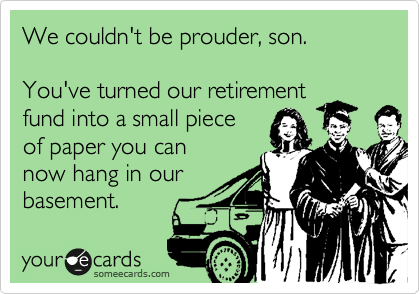 someecards.com - We couldn't be prouder, son. You've turned our retirement fund into a small piece of paper you can now hang in our basement.