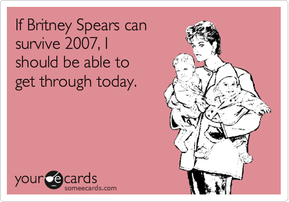someecards.com - If Britney Spears can survive 2007, I should be able to get through today.