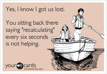 someecards.com - Yes, I know I got us lost. You sitting back there saying