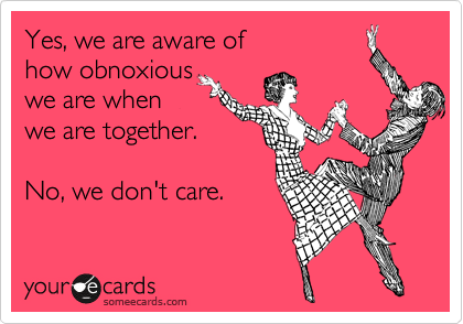 someecards.com - Yes, we are aware of how obnoxious we are when we are together. No, we don't care.