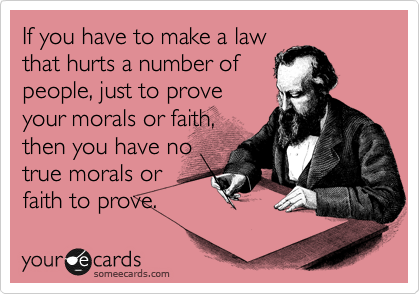 someecards.com - If you have to make a law that hurts a number of people, just to prove your morals or faith, then you have no true morals or faith to prove.