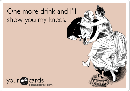Funny Flirting Ecard: One more drink and I'll show you my knees.