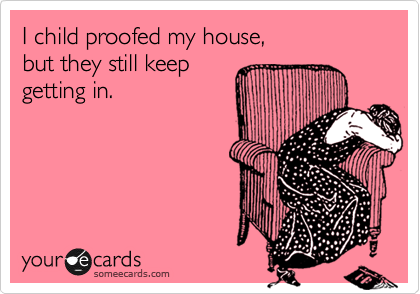 someecards.com - I child proofed my house, but they still keep getting in.