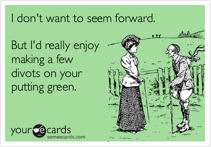 someecards.com - I don't want to seem forward. But I'd really enjoy making a few divots on your putting green.