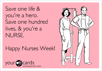 Funny Nurses Week Ecard: Save one life & you're a hero. Save one hundred lives, & you're a NURSE. Happy Nurses Week!