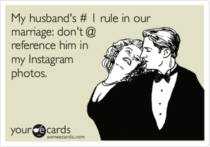 someecards.com - My husband's # 1 rule in our marriage: don't @ reference him in my Instagram photos.