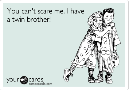 Funny Family Ecard: You can't scare me. I have a twin brother!