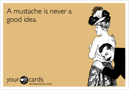 someecards.com - A mustache is never a good idea.