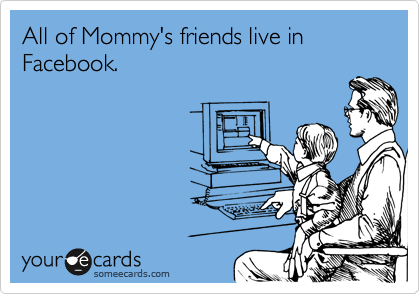 someecards.com - All of Mommy's friends live in Facebook.