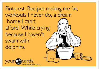 Funny Confession Ecard: Pinterest: Recipes making me fat, workouts I never do, a dream home I can't afford. While crying because I haven't swam with dolphins.