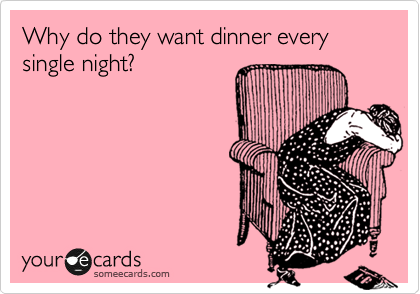 someecards.com - Why do they want dinner every single night?