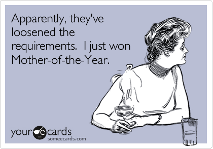 someecards.com - Apparently, they've loosened the requirements. I just won Mother-of-the-Year.