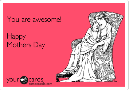 someecards.com - You are awesome! Happy Mothers Day