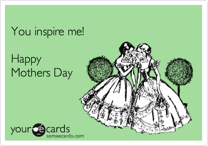 someecards.com - You inspire me! Happy Mothers Day