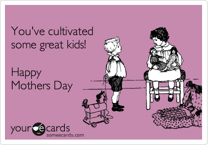 someecards.com - You've cultivated some great kids! Happy Mothers Day