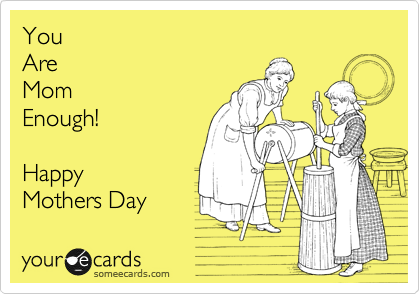 someecards.com - You Are Mom Enough! Happy Mothers Day