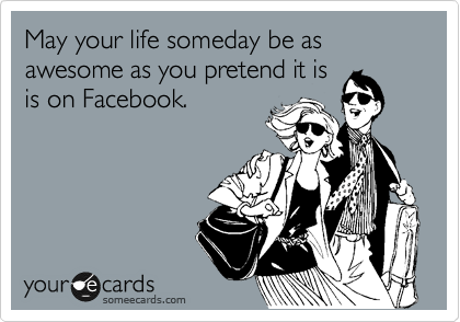 someecards.com - May your life someday be as awesome as you pretend it is is on Facebook.