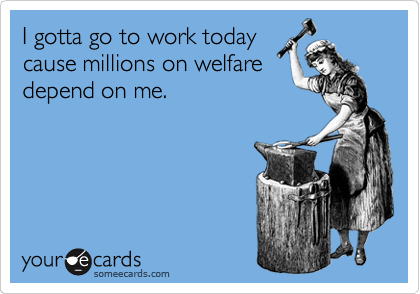 Gotta go to work today cause millions on welfare depend on me