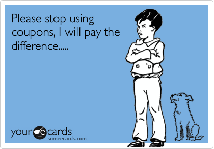 someecards.com - Please stop using coupons, I will pay the difference.....