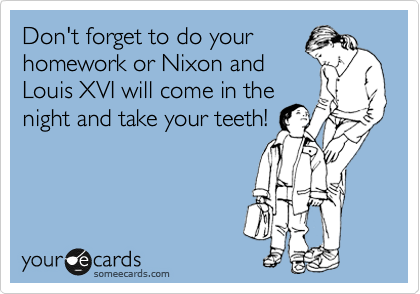 someecards.com - Don't forget to do your homework or Nixon and Louis XVI will come in the night and take your teeth!