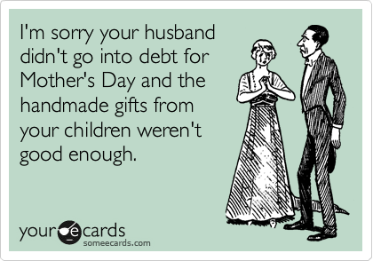 Funny Sympathy Ecard: I'm sorry your husband didn't go into debt for Mother's Day and the handmade gifts from your children weren't good enough.