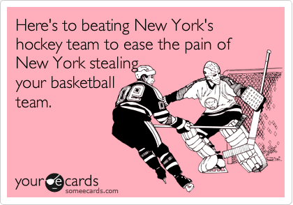 someecards.com - Here's to beating New York's hockey team to ease the pain of New York stealing your basketball team.