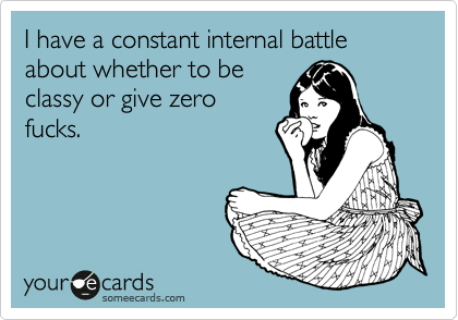 Funny Confession Ecard: I have a constant internal battle about whether to be classy or give zero fucks.