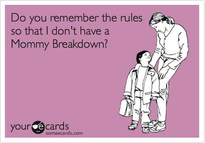 someecards.com - Do you remember the rules so that I don't have a Mommy Breakdown?