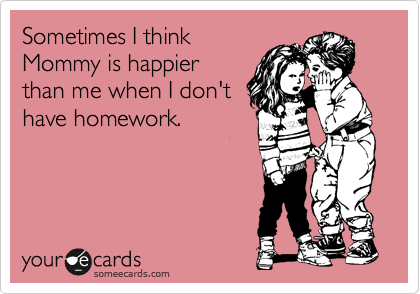 someecards.com - Sometimes I think Mommy is happier than me when I don't have homework.