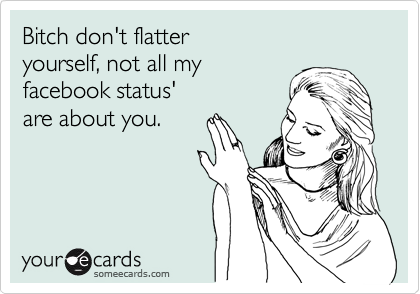 Funny Thinking of You Ecard: Bitch don't flatter yourself, not all my facebook status' are about you.