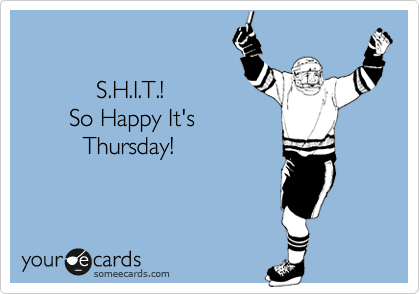 Funny Encouragement Ecard: S.H.I.T.! So Happy It's Thursday!