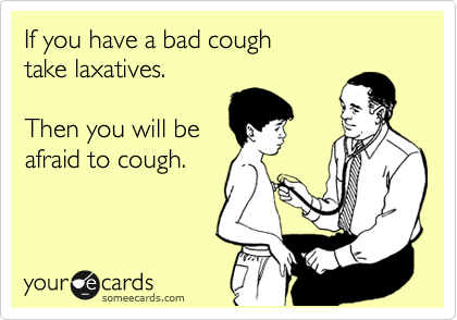 someecards.com - If you have a bad cough take laxatives. Then you will be afraid to cough.