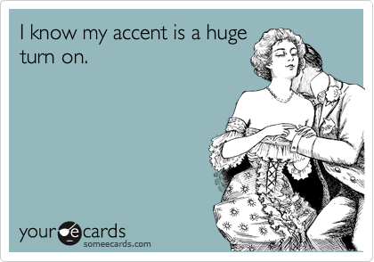someecards.com - I know my accent is a huge turn on.