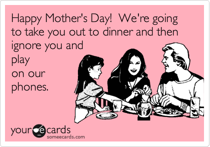 someecards.com - Happy Mother's Day! We're going to take you out to dinner and then ignore you and play on our phones.