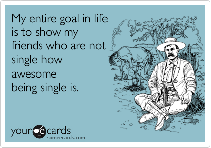 someecards.com - My entire goal in life is to show my friends who are not single how awesome being single is.