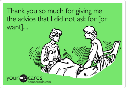 someecards.com - Thank you so much for giving me the advice that I did not ask for [or want]....