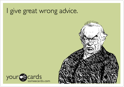 someecards.com - I give great wrong advice.