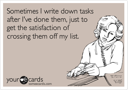 Funny Workplace Ecard: Sometimes I write down tasks after I've done them, just to get the satisfaction of crossing them off my list.