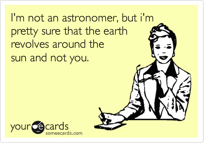 Funny Confession Ecard: I'm not an astronomer, but i'm pretty sure that the earth revolves around the sun and not you.
