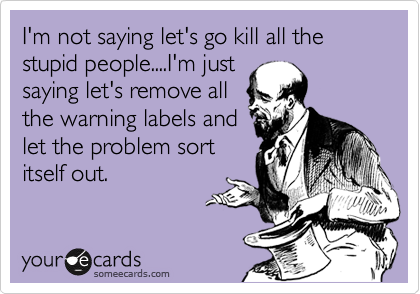 someecards.com - I'm not saying let's go kill all the stupid people....I'm just saying let's remove all the warning labels and let the problem sort itself out.