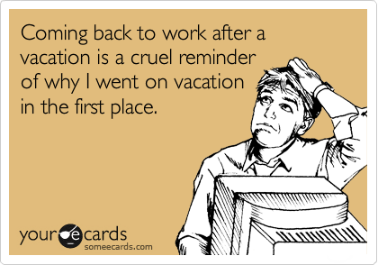 Funny Workplace Ecard: Coming back to work after a vacation is a cruel reminder of why I went on vacation in the first place.