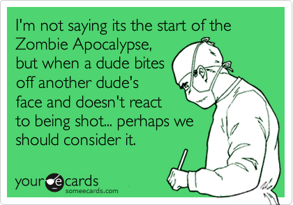 Funny Cry for Help Ecard: I'm not saying its the start of the Zombie Apocalypse, but when a dude bites off another dude's face and doesn't react to being shot... perhaps we should consider it.