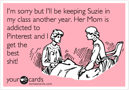 someecards.com - I'm sorry but I'll be keeping Suzie in my class another year. Her Mom is addicted to Pinterest and I get the best shit!