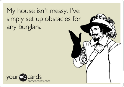 someecards.com - My house isn't messy. I've simply set up obstacles for any burglars.