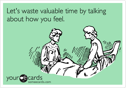 someecards.com - Let's waste valuable time by talking about how you feel.