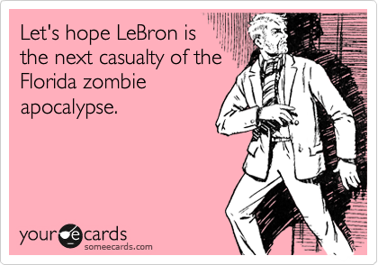 someecards.com - Let's hope LeBron is the next casualty of the Florida zombie apocalypse.