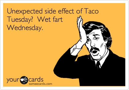 Unexpected side effect of Taco Tuesday? Wet fart Wednesday. | Somewhat ...: www.someecards.com/usercards/viewcard/MjAxMi02ODgwYjMzZTE3OGYyMDFi