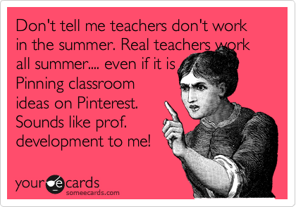 someecards.com - Don't tell me teachers don't work in the summer. Real teachers work all summer.... even if it is Pinning classroom ideas on Pinterest. Sounds like prof. development to me!