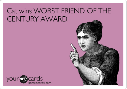 someecards.com - Cat wins WORST FRIEND OF THE CENTURY AWARD.