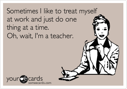 someecards.com - Sometimes I like to treat myself at work and just do one thing at a time. Oh, wait, I'm a teacher.